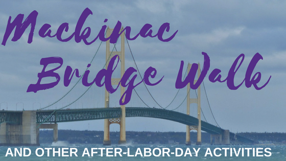 Annual Mackinac Bridge Walk and Other Fun After-Labor-Day Things to Do