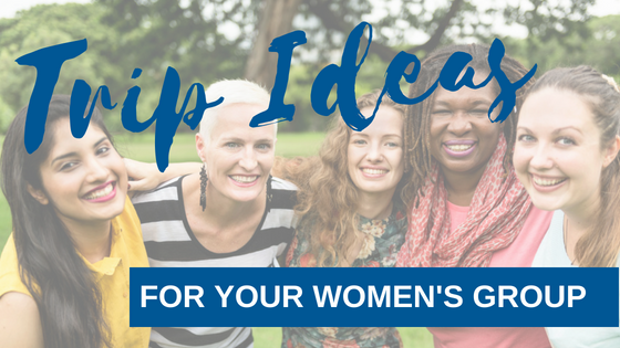 3 Unique Trip Ideas Your Women's Group Will Love!